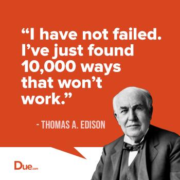 I have not failed. I have found 10000 ways that won't work- Thomas Edison