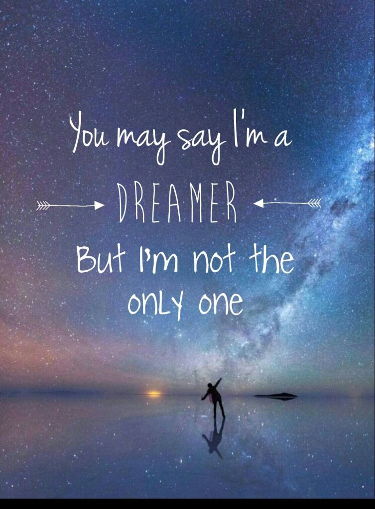 You may say I am a dreamer, but I am not the only one. -John Lennon.
